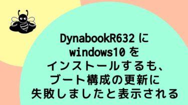DynabookR632にwindows10をインストールするも、ブート構成の更新に失敗しましたと表示される