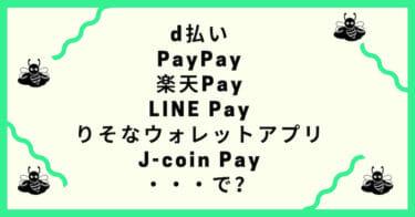 d払い/PayPay/楽天Pay/LINE Pay/りそなウォレットアプリ/J-coin Pay…結局何を使えばいいかわからないから特徴をまとめてみた