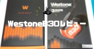 WestoneB30レビュー|UMPro30との比較でわかる、音楽を楽しく聞けて着け心地抜群のハイクオリティなイヤホン
