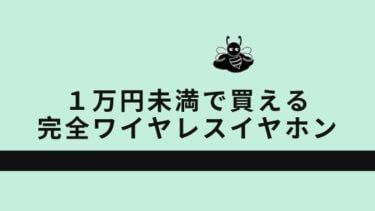 1万円未満で買える日本製の完全ワイヤレスイヤホン8選|プレゼントにもおすすめ