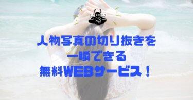 人物写真の切り抜き、背景の透過が一瞬でできる無料WEBサービスが便利すぎた!