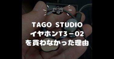 TAGO STUDIOのイヤホンT3−02|凄く良い音だったけど買わなかった理由