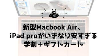 新型Macbook Air、iPad proがいきなり安すぎる学割+ギフトカード