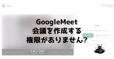 GoogleMeet「会議を作成する権限がありません」となる時の原因と解決法