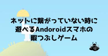 ネットに繋がっていない時に遊べる、Andoroidスマホ(Google)の暇つぶしゲーム